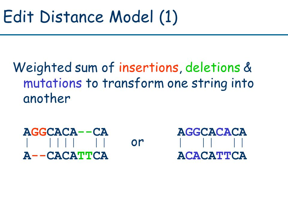 Edit Distance Model (1) Weighted sum of insertions, deletions & mutations to transform one string into another AGGCACA--CA AGGCACACA | |||| || or | || || A--CACATTCA ACACATTCA