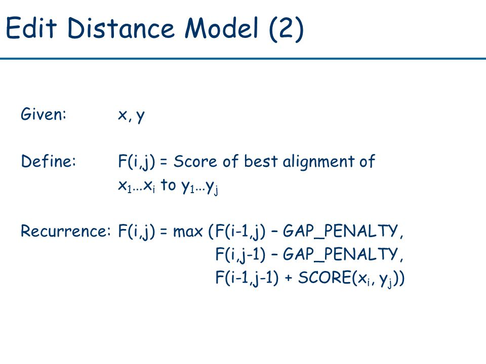 Edit Distance Model (2) Given:x, y Define:F(i,j) = Score of best alignment of x 1 …x i to y 1 …y j Recurrence:F(i,j) = max (F(i-1,j) – GAP_PENALTY, F(i,j-1) – GAP_PENALTY, F(i-1,j-1) + SCORE(x i, y j ))
