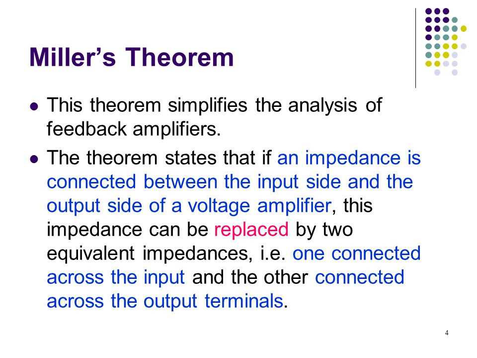 Miller's Theorem This theorem simplifies the analysis of feedback amplifiers. The theorem states that if an impedance is connected between the input s