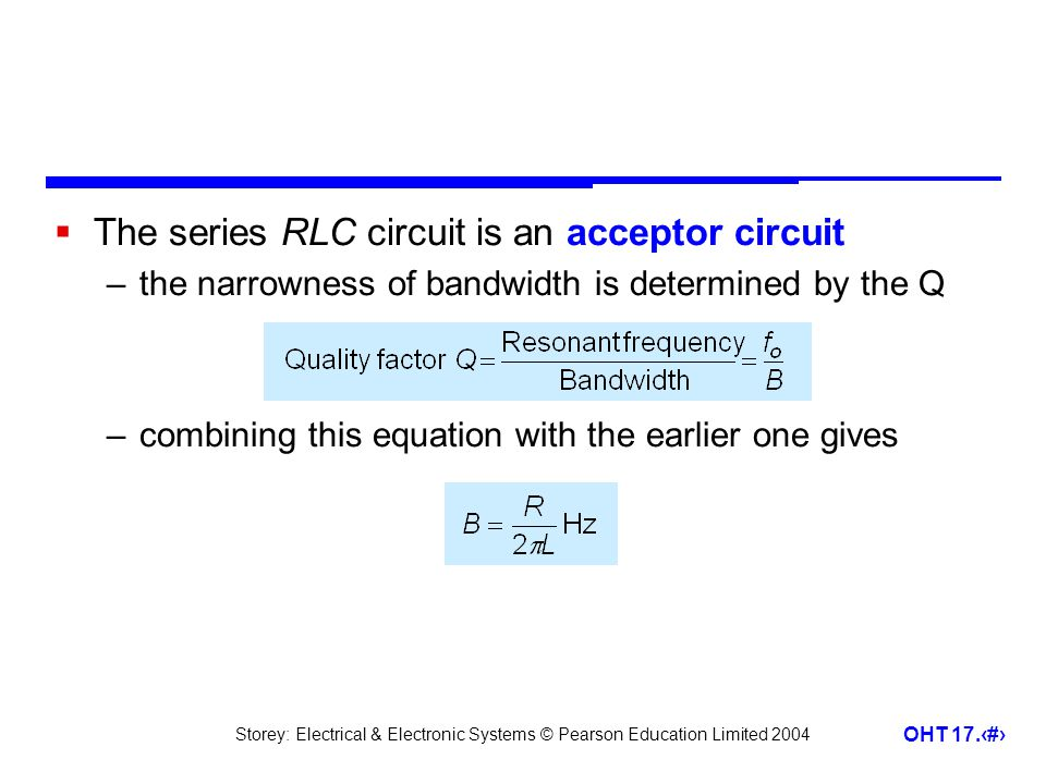 Storey: Electrical & Electronic Systems © Pearson Education Limited 2004 OHT 17.29  The series RLC circuit is an acceptor circuit –the narrowness of
