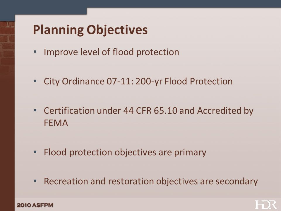 Planning Objectives Improve level of flood protection City Ordinance 07-11: 200-yr Flood Protection Certification under 44 CFR 65.10 and Accredited by FEMA Flood protection objectives are primary Recreation and restoration objectives are secondary