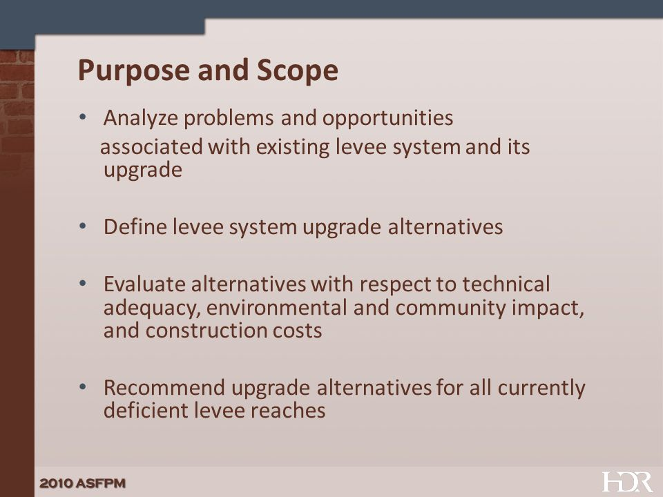 Purpose and Scope Analyze problems and opportunities associated with existing levee system and its upgrade Define levee system upgrade alternatives Ev