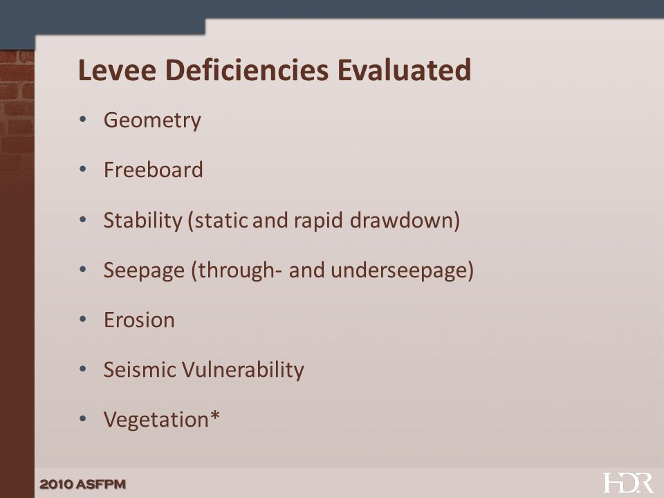 Levee Deficiencies Evaluated Geometry Freeboard Stability (static and rapid drawdown) Seepage (through- and underseepage) Erosion Seismic Vulnerability Vegetation*