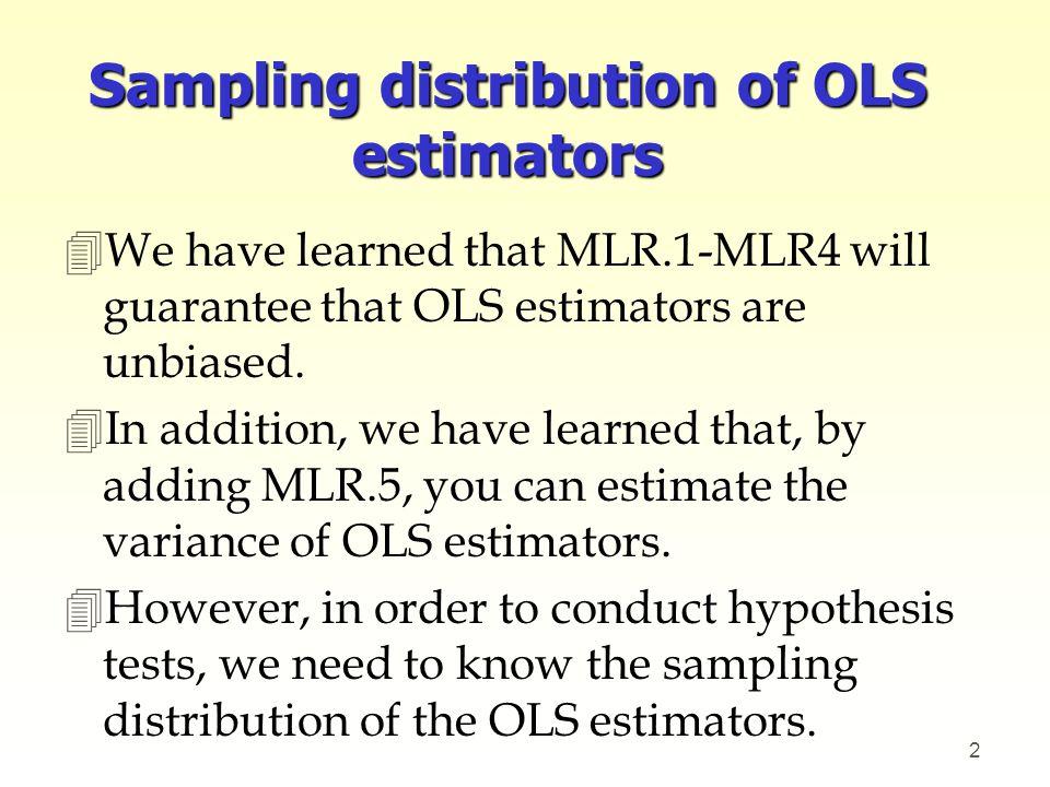 Sampling distribution of OLS estimators 4We have learned that MLR.1-MLR4 will guarantee that OLS estimators are unbiased. 4In addition, we have learne