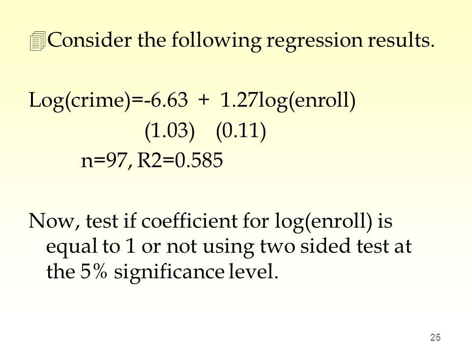 4Consider the following regression results. Log(crime)=-6.63 + 1.27log(enroll) (1.03) (0.11) n=97, R2=0.585 Now, test if coefficient for log(enroll) i