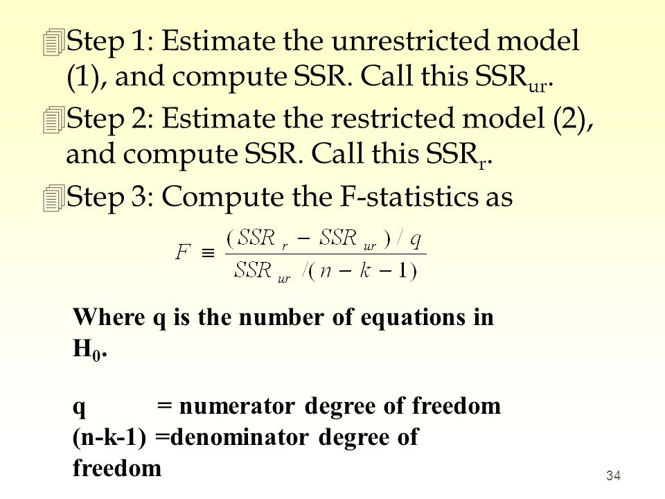 4Step 1: Estimate the unrestricted model (1), and compute SSR. Call this SSR ur. 4Step 2: Estimate the restricted model (2), and compute SSR. Call thi