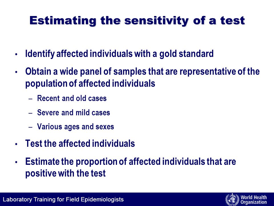Laboratory Training for Field Epidemiologists Estimating the sensitivity of a test Identify affected individuals with a gold standard Obtain a wide panel of samples that are representative of the population of affected individuals – Recent and old cases – Severe and mild cases – Various ages and sexes Test the affected individuals Estimate the proportion of affected individuals that are positive with the test