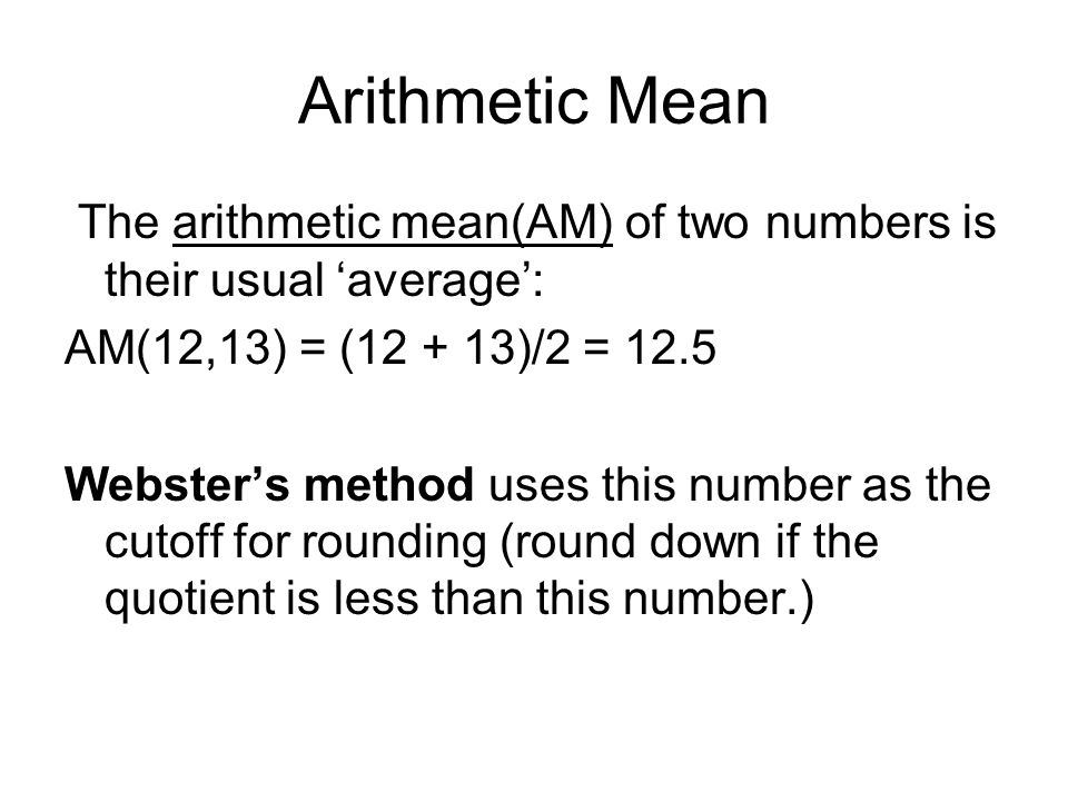 Arithmetic Mean The arithmetic mean(AM) of two numbers is their usual 'average': AM(12,13) = (12 + 13)/2 = 12.5 Webster's method uses this number as the cutoff for rounding (round down if the quotient is less than this number.)