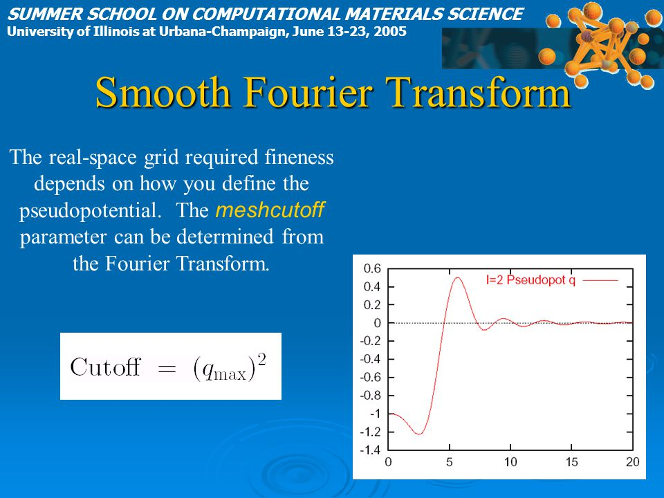 Smooth Fourier Transform SUMMER SCHOOL ON COMPUTATIONAL MATERIALS SCIENCE University of Illinois at Urbana-Champaign, June 13-23, 2005 The real-space grid required fineness depends on how you define the pseudopotential.