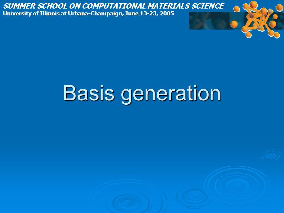 Basis generation SUMMER SCHOOL ON COMPUTATIONAL MATERIALS SCIENCE University of Illinois at Urbana-Champaign, June 13-23, 2005