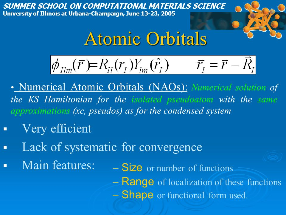 Atomic Orbitals   Very efficient   Lack of systematic for convergence   Main features: Numerical Atomic Orbitals (NAOs): Numerical solution of the KS Hamiltonian for the isolated pseudoatom with the same approximations (xc, pseudos) as for the condensed system SUMMER SCHOOL ON COMPUTATIONAL MATERIALS SCIENCE University of Illinois at Urbana-Champaign, June 13-23, 2005 – Size or number of functions – Range of localization of these functions – Shape or functional form used.