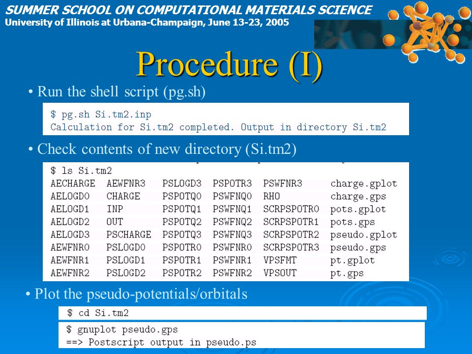 Procedure (I) SUMMER SCHOOL ON COMPUTATIONAL MATERIALS SCIENCE University of Illinois at Urbana-Champaign, June 13-23, 2005 Run the shell script (pg.sh) Check contents of new directory (Si.tm2) Plot the pseudo-potentials/orbitals