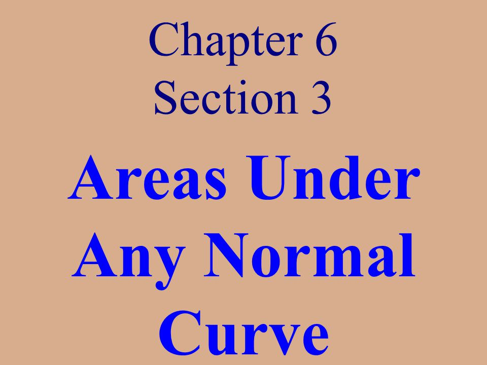 Chapter 6 Section 3 Areas Under Any Normal Curve