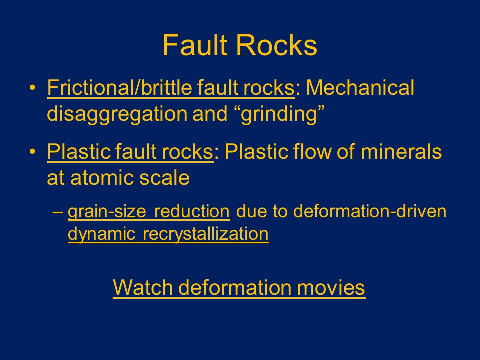 Fault Rocks Frictional/brittle fault rocks: Mechanical disaggregation and grinding Plastic fault rocks: Plastic flow of minerals at atomic scale –grain-size reduction due to deformation-driven dynamic recrystallization Watch deformation movies