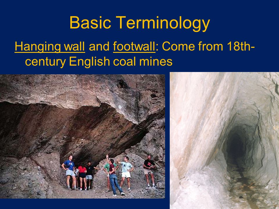 Basic Terminology Hanging wall and footwall: Come from 18th- century English coal mines