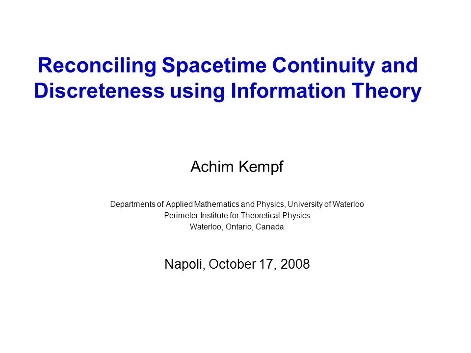 Reconciling Spacetime Continuity and Discreteness using Information Theory Achim Kempf Departments of Applied Mathematics and Physics, University of Waterloo Perimeter Institute for Theoretical Physics Waterloo, Ontario, Canada Napoli, October 17, 2008