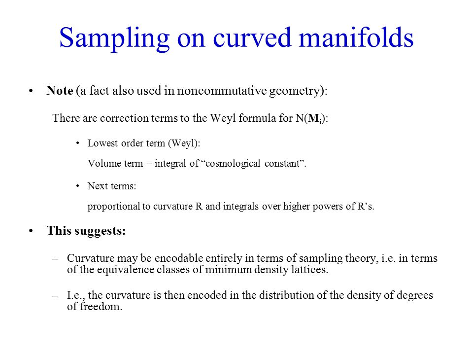 Sampling on curved manifolds Note (a fact also used in noncommutative geometry): There are correction terms to the Weyl formula for N(M i ): Lowest order term (Weyl): Volume term = integral of cosmological constant .