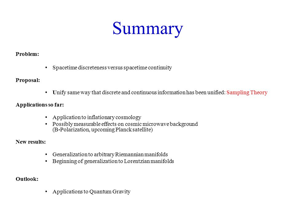 Summary Problem: Spacetime discreteness versus spacetime continuity Proposal: Unify same way that discrete and continuous information has been unified: Sampling Theory Applications so far: Application to inflationary cosmology Possibly measurable effects on cosmic microwave background (B-Polarization, upcoming Planck satellite) New results: Generalization to arbitrary Riemannian manifolds Beginning of generalization to Lorentzian manifolds Outlook: Applications to Quantum Gravity