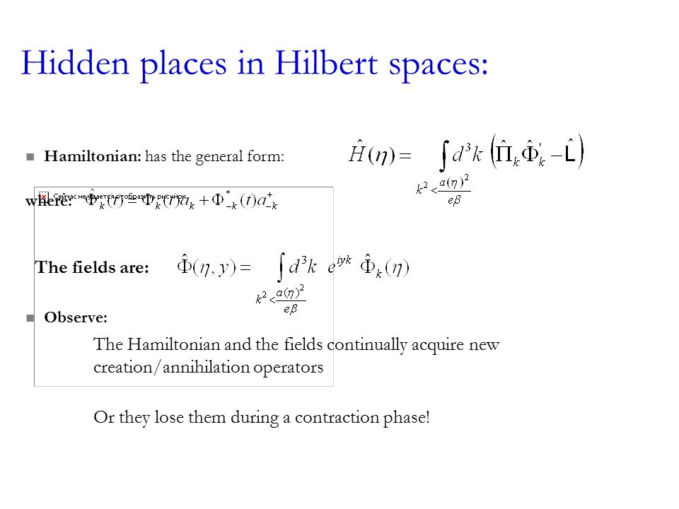 Hidden places in Hilbert spaces: Hamiltonian: has the general form: where: The fields are: Observe: The Hamiltonian and the fields continually acquire new creation/annihilation operators Or they lose them during a contraction phase!