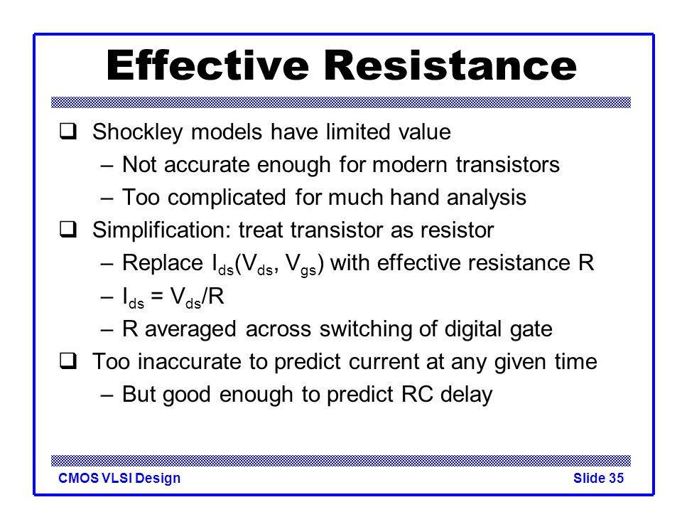 CMOS VLSI DesignSlide 35 Effective Resistance  Shockley models have limited value –Not accurate enough for modern transistors –Too complicated for mu