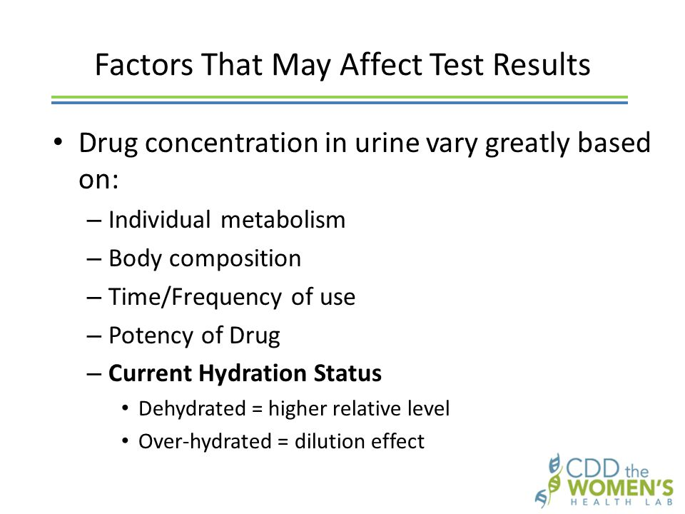 Factors That May Affect Test Results Drug concentration in urine vary greatly based on: – Individual metabolism – Body composition – Time/Frequency of use – Potency of Drug – Current Hydration Status Dehydrated = higher relative level Over-hydrated = dilution effect