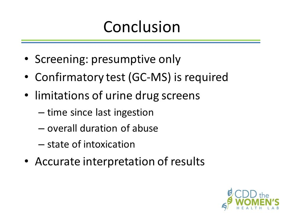 Conclusion Screening: presumptive only Confirmatory test (GC-MS) is required limitations of urine drug screens – time since last ingestion – overall duration of abuse – state of intoxication Accurate interpretation of results