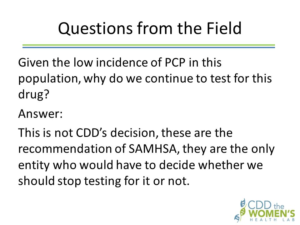 Questions from the Field Given the low incidence of PCP in this population, why do we continue to test for this drug.