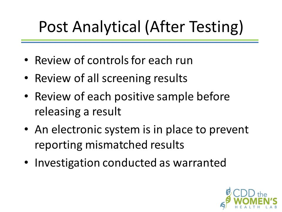 Post Analytical (After Testing) Review of controls for each run Review of all screening results Review of each positive sample before releasing a result An electronic system is in place to prevent reporting mismatched results Investigation conducted as warranted