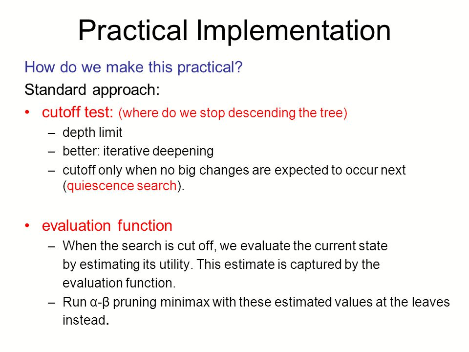 Practical Implementation How do we make this practical? Standard approach: cutoff test: (where do we stop descending the tree) –depth limit –better: i
