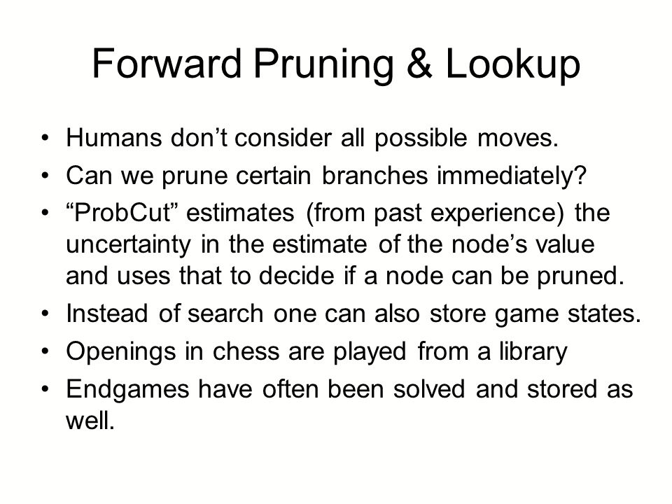 "Forward Pruning & Lookup Humans don't consider all possible moves. Can we prune certain branches immediately? ""ProbCut"" estimates (from past experienc"