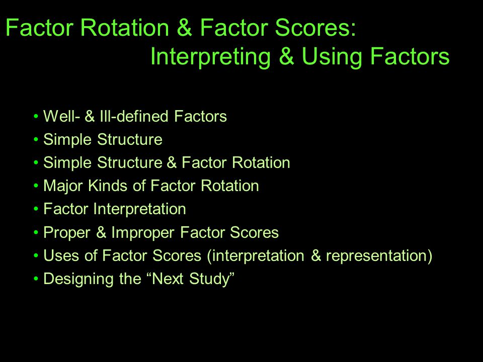 Factor Rotation & Factor Scores: Interpreting & Using Factors Well- & Ill-defined Factors Simple Structure Simple Structure & Factor Rotation Major Kinds of Factor Rotation Factor Interpretation Proper & Improper Factor Scores Uses of Factor Scores (interpretation & representation) Designing the Next Study