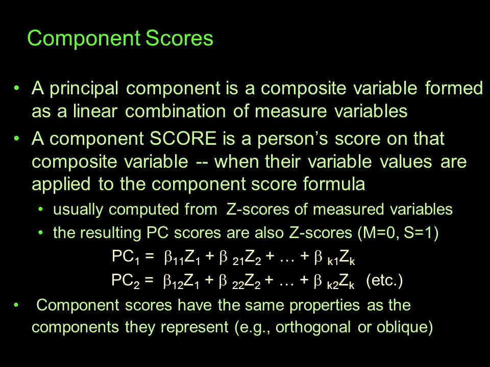 Component Scores A principal component is a composite variable formed as a linear combination of measure variables A component SCORE is a person's score on that composite variable -- when their variable values are applied to the component score formula usually computed from Z-scores of measured variables the resulting PC scores are also Z-scores (M=0, S=1) PC 1 =  11 Z 1 +  21 Z 2 + … +  k1 Z k PC 2 =  12 Z 1 +  22 Z 2 + … +  k2 Z k (etc.) Component scores have the same properties as the components they represent (e.g., orthogonal or oblique)