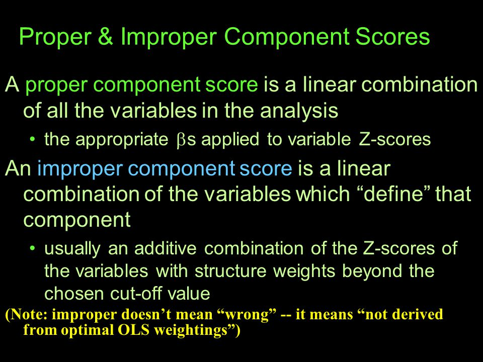 Proper & Improper Component Scores A proper component score is a linear combination of all the variables in the analysis the appropriate  s applied to variable Z-scores An improper component score is a linear combination of the variables which define that component usually an additive combination of the Z-scores of the variables with structure weights beyond the chosen cut-off value (Note: improper doesn't mean wrong -- it means not derived from optimal OLS weightings )