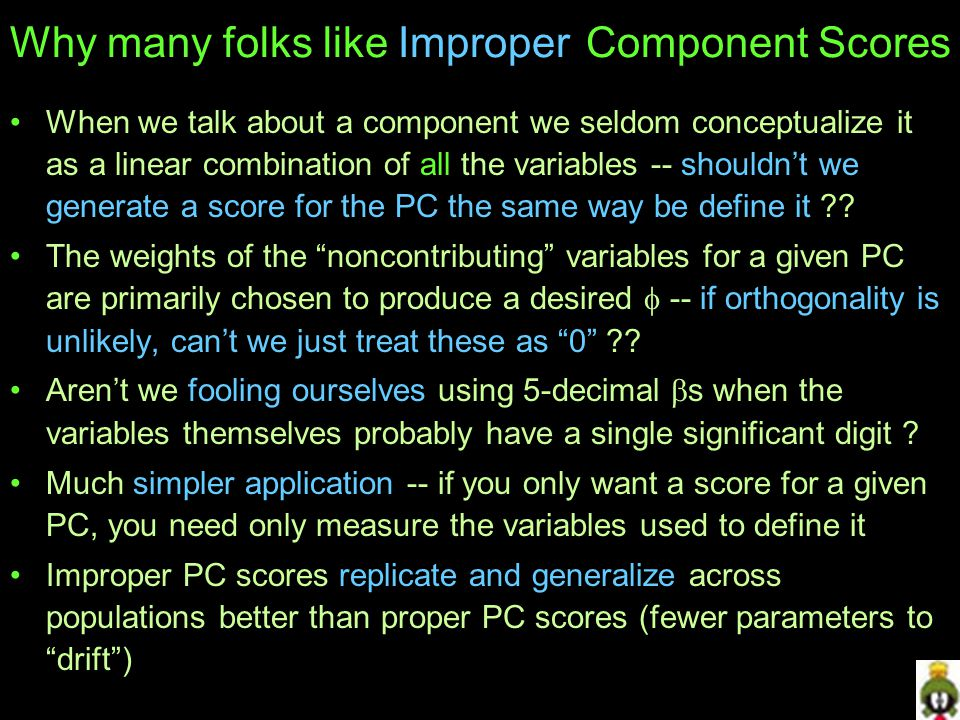 Why many folks like Improper Component Scores When we talk about a component we seldom conceptualize it as a linear combination of all the variables -- shouldn't we generate a score for the PC the same way be define it .