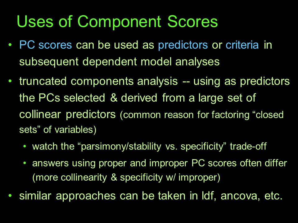 Uses of Component Scores PC scores can be used as predictors or criteria in subsequent dependent model analyses truncated components analysis -- using as predictors the PCs selected & derived from a large set of collinear predictors (common reason for factoring closed sets of variables) watch the parsimony/stability vs.