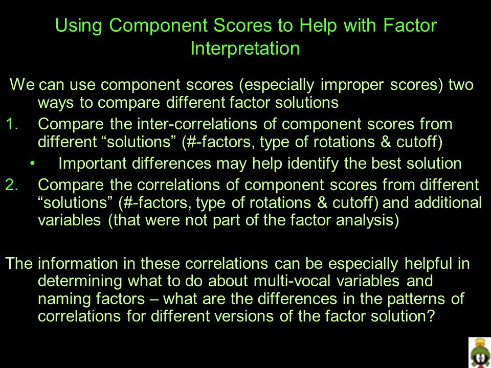 Using Component Scores to Help with Factor Interpretation We can use component scores (especially improper scores) two ways to compare different factor solutions 1.Compare the inter-correlations of component scores from different solutions (#-factors, type of rotations & cutoff) Important differences may help identify the best solution 2.Compare the correlations of component scores from different solutions (#-factors, type of rotations & cutoff) and additional variables (that were not part of the factor analysis) The information in these correlations can be especially helpful in determining what to do about multi-vocal variables and naming factors – what are the differences in the patterns of correlations for different versions of the factor solution?