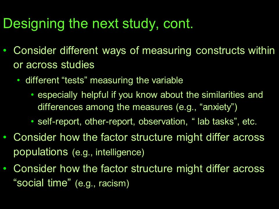 """Designing the next study, cont. Consider different ways of measuring constructs within or across studies different """"tests"""" measuring the variable espe"""