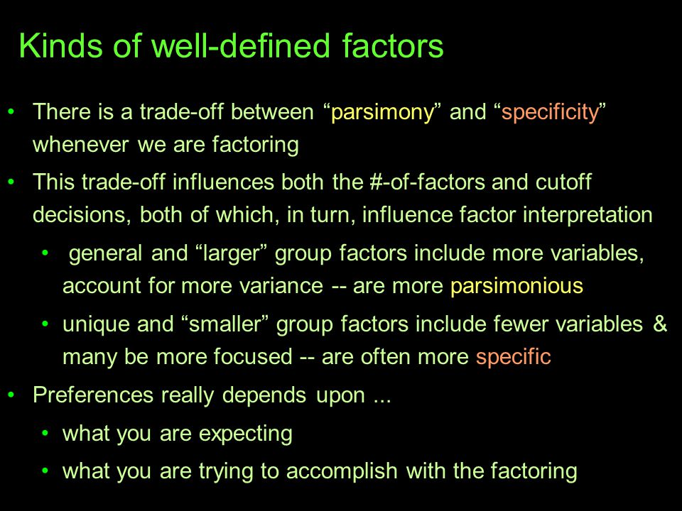 Kinds of well-defined factors There is a trade-off between parsimony and specificity whenever we are factoring This trade-off influences both the #-of-factors and cutoff decisions, both of which, in turn, influence factor interpretation general and larger group factors include more variables, account for more variance -- are more parsimonious unique and smaller group factors include fewer variables & many be more focused -- are often more specific Preferences really depends upon...