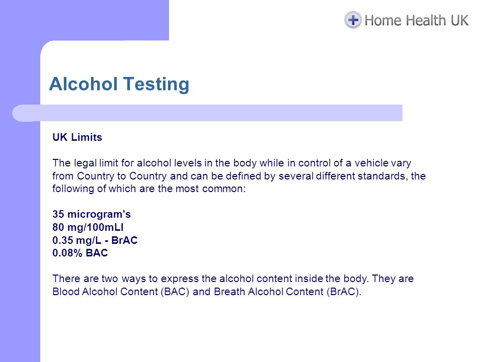 Alcohol Testing UK Limits The legal limit for alcohol levels in the body while in control of a vehicle vary from Country to Country and can be defined