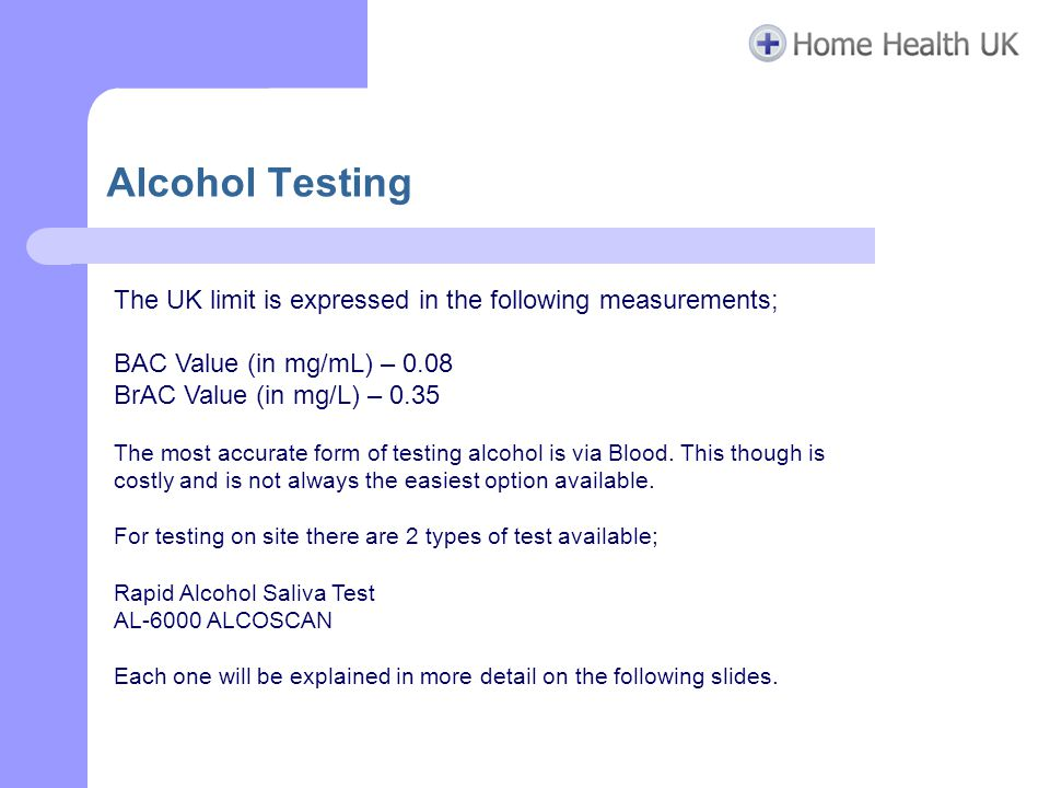 Alcohol Testing The UK limit is expressed in the following measurements; BAC Value (in mg/mL) – 0.08 BrAC Value (in mg/L) – 0.35 The most accurate form of testing alcohol is via Blood.