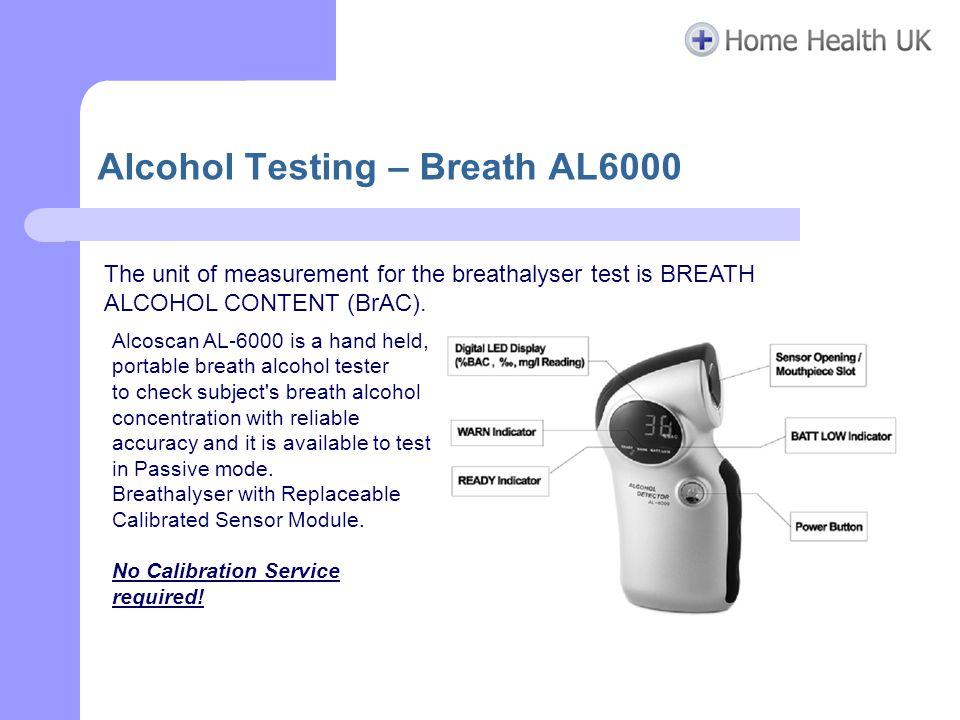 Alcohol Testing – Breath AL6000 The unit of measurement for the breathalyser test is BREATH ALCOHOL CONTENT (BrAC). Alcoscan AL-6000 is a hand held, p
