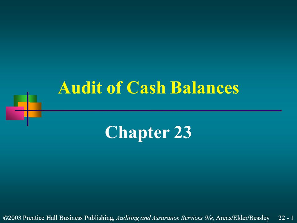 ©2003 Prentice Hall Business Publishing, Auditing and Assurance Services 9/e, Arens/Elder/Beasley 22 - 1 Audit of Cash Balances Chapter 23