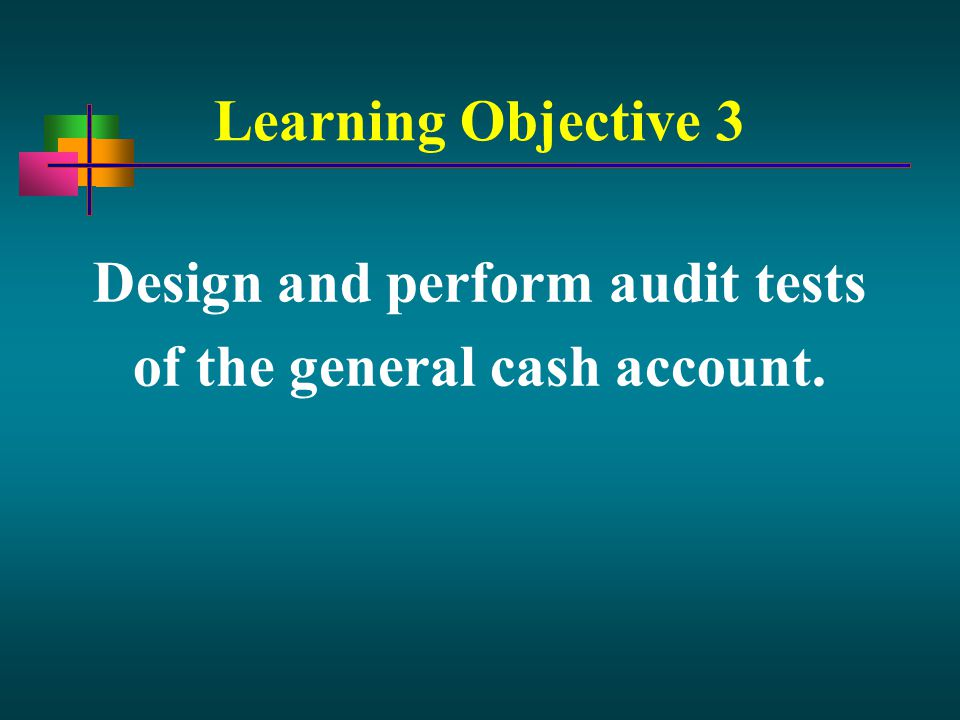 Learning Objective 3 Design and perform audit tests of the general cash account.