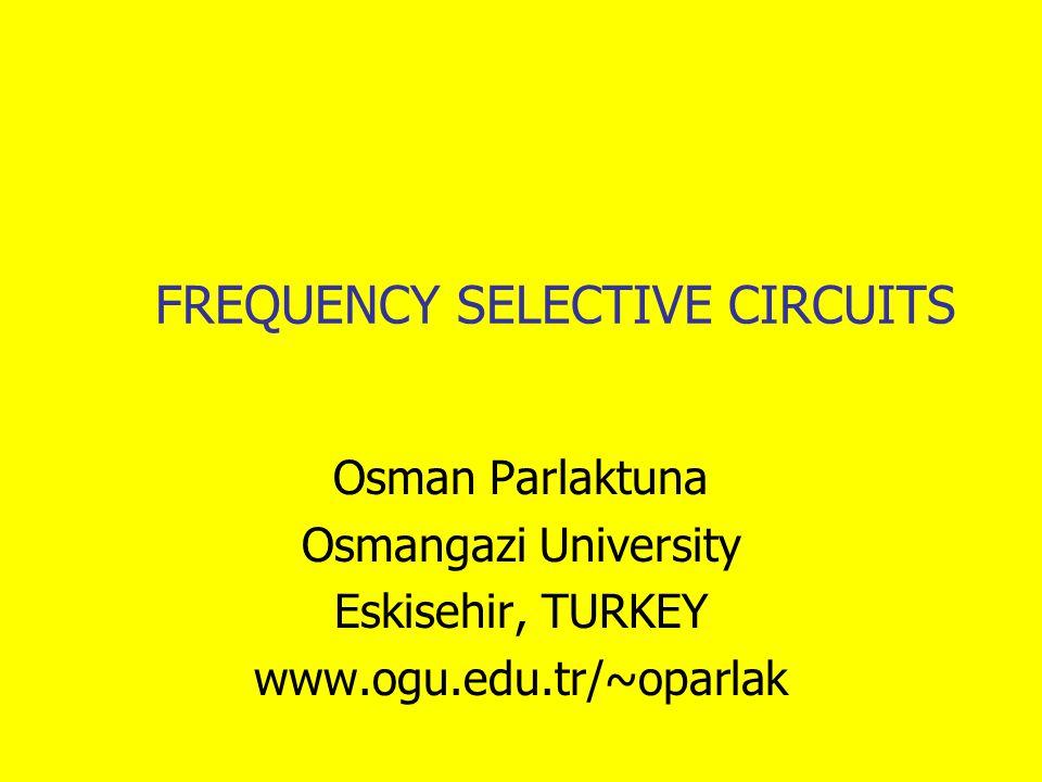 FREQUENCY SELECTIVE CIRCUITS Osman Parlaktuna Osmangazi University Eskisehir, TURKEY www.ogu.edu.tr/~oparlak