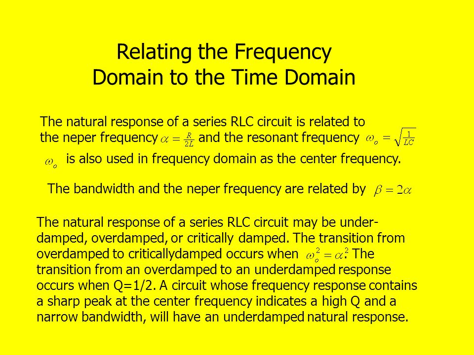 Relating the Frequency Domain to the Time Domain The natural response of a series RLC circuit is related to the neper frequency and the resonant frequency is also used in frequency domain as the center frequency.