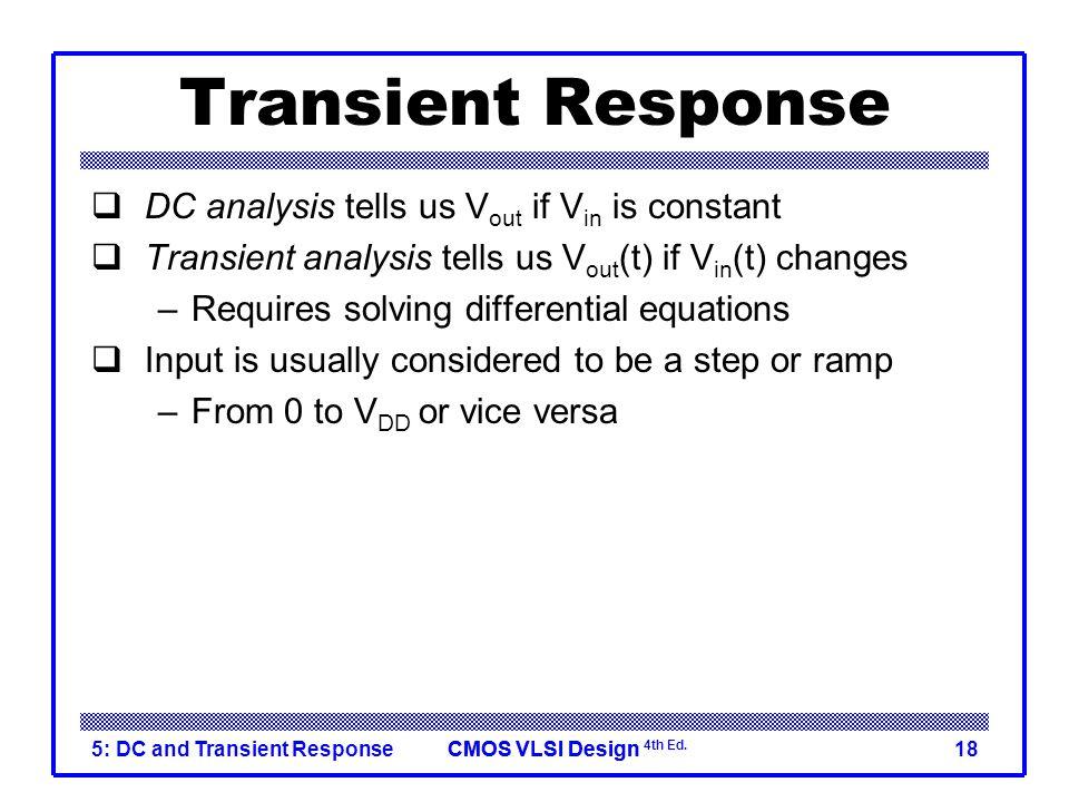CMOS VLSI DesignCMOS VLSI Design 4th Ed. 5: DC and Transient Response18 Transient Response  DC analysis tells us V out if V in is constant  Transien