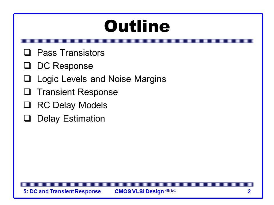 CMOS VLSI DesignCMOS VLSI Design 4th Ed. 5: DC and Transient Response2 Outline  Pass Transistors  DC Response  Logic Levels and Noise Margins  Tra