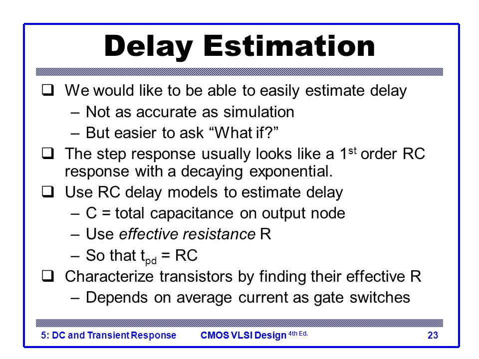 CMOS VLSI DesignCMOS VLSI Design 4th Ed. 5: DC and Transient Response23 Delay Estimation  We would like to be able to easily estimate delay –Not as a