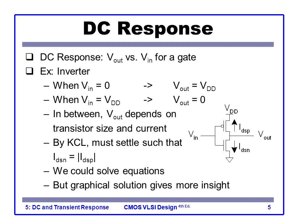 CMOS VLSI DesignCMOS VLSI Design 4th Ed. 5: DC and Transient Response5 DC Response  DC Response: V out vs. V in for a gate  Ex: Inverter –When V in