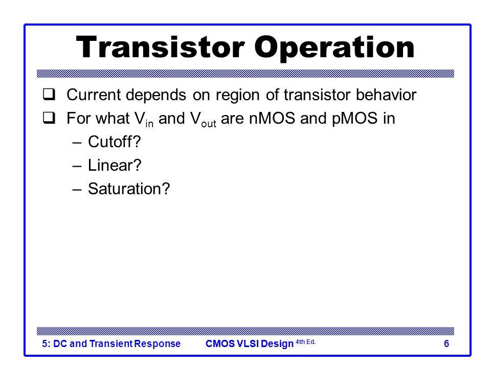 CMOS VLSI DesignCMOS VLSI Design 4th Ed. 5: DC and Transient Response6 Transistor Operation  Current depends on region of transistor behavior  For w